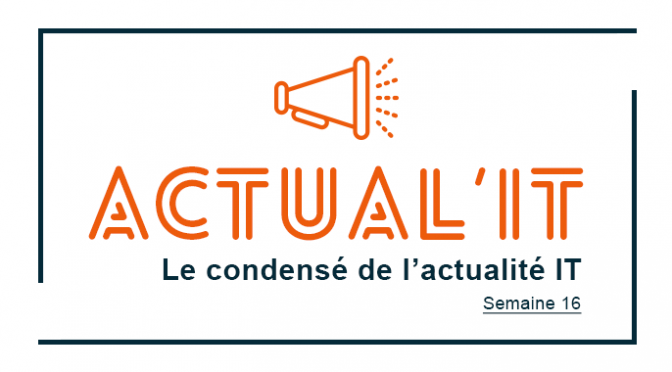 Actual'IT : Le condensé de l'actualité IT – Semaine 16